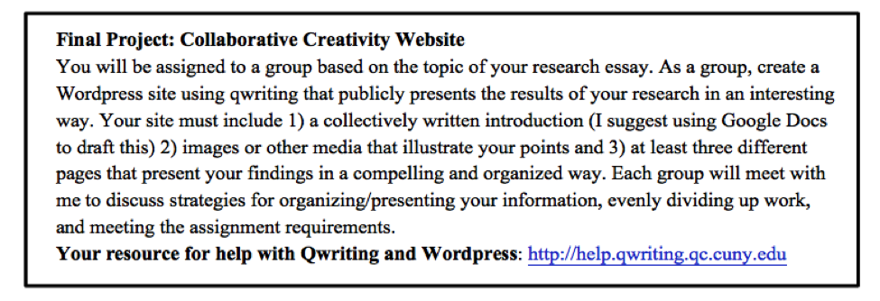 Figure 1. Final Project: Collaborative Creativity Website. You will be assigned to a group based on the topic of your research essay. As a group, create a WordPress site using qwriting that publicly presents the results of your research in an interesting way. Your site must include 1) a collectively written introduction (I suggest using Google Docs to draft this) 2) images or other media that illustrate your points 3) at least three different pages that present your findings in a compelling and organized way. Each group will meet with me to discuss your strategies for organizing/presenting your information, evenly dividing up work, and meeting the assignment requirements. Your resource for help with Qwriting and WordPress: http://help.qwriting.qc.cuny.edu