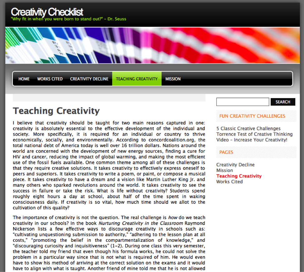 "Figure 10. Website by Joseph Haynes and Zainab Kalair. ""Creativity Checklist: Teaching Creativity."" Text of post reads: I believe that creativity should be taught for two main reasons captured in one: creativity is absolutely essential to the effective development of the individual and society. More specifically, it is required for an individual or country to thrive economically, socially, and environmentally. According to concordcoalition.org, the total national debt of America today is well over 16 trillion dollars. Nations around the world are concerned with the development of new energy sources, finding a cure for HIV and cancer, reducing the impact of global warming, and making the most efficient use of the fossil fuels available. One common theme among all of these challenges is that they require creative solutions. It takes creativity to effectively express oneself to peers and superiors. It takes creativity to write a poem, or paint, or compose a musical piece. It takes creativity to have a dream and a vision like Martin Luther King Jr. and many others who sparked revolutions around the world. It takes creativity to see the success in failure or take the risk. What is life without creativity? Students spend roughly eight hours a day at school, about half of the time spent in waking consciousness daily. If creativity is so vital, how much time should we allot to the cultivation of this quality? The importance of creativity is not the question. The real challenge is how do we teach creativity in our schools? In the book Nurturing Creativity in the Classroom Raymond Nickerson lists a few effective ways to discourage creativity in schools such as: ""cultivating unquestioning submission to authority,"" ""adhering to the lesson plan at all costs,"" ""promoting the belief in the compartmentalization of knowledge,"" and ""discouraging curiosity and inquisitiveness"" (1-2). During one class this very semester, the teacher told my friend that even though his formula works, he could not solve the problem in a particular way since that is not what is required of him. He would even have to show his method of arriving at the correct solution on the exams and it would have to align with what is taught. Another friend of mine told me that he is not allowed"