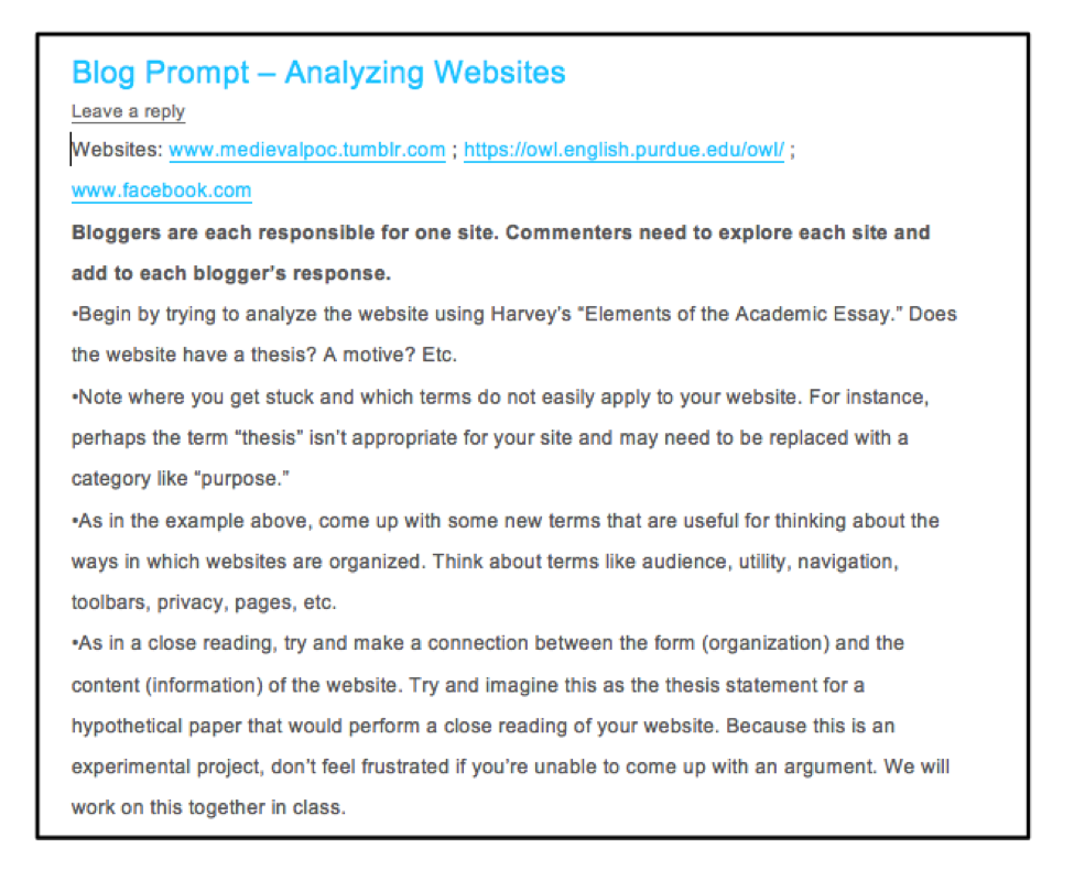 "Figure 2. Blog Prompt: Analyzing Websites. Websites: www.medievalpoc.tumblr.com ; https://owl.english.purdue.edu/owl/ ; www.facebook.com Bloggers are each responsible for one site. Commenters need to explore each site and add to each blogger's response. •Begin by trying to analyze the website using Harvey's ""Elements of the Academic Essay."" Does the website have a thesis? A motive? Etc. •Note where you get stuck and which terms do not easily apply to your website. For instance, perhaps the term ""thesis"" isn't appropriate for your site and may need to be replaced with a category like ""purpose."" •As in the example above, come up with some new terms that are useful for thinking about the ways in which websites are organized. Think about terms like audience, utility, navigation, toolbars, privacy, pages, etc. •As in a close reading, try and make a connection between the form (organization) and the content (information) of the website. Try and imagine this as the thesis statement for a hypothetical paper that would perform a close reading of your website. Because this is an experimental project, don't feel frustrated if you're unable to come up with an argument. We will work on this together in class."