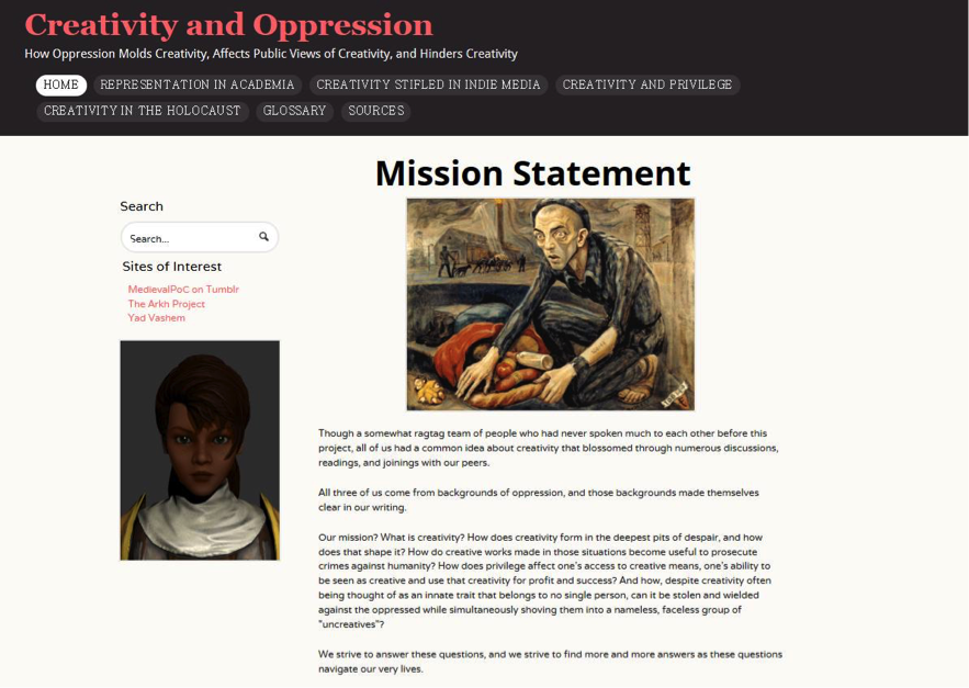 "Figure 7. Website by Yonatan Arnon, Nikkia ""Rook"" Hanson, and Rebecca Rich. ""Creativity and Oppression."" How Oppression Molds Creativity, Affects Public Views of Creativity, and Hinders Creativity: Mission Statement. Text of post reads:  Though a somewhat ragtag team of people who had never spoken much to each other before this project, all of us had a common idea about creativity that blossomed through numerous discussions, readings, and joinings with our peers. All three of us come from backgrounds of oppression, and those backgrounds made themselves clear in our writing. Our mission? What is creativity? How does creativity form in the deepest pits of despair, and how does that shape it? How do creative works made in those situations become useful to prosecute crimes against humanity? How does privilege affect one's access to creative means, one's ability to be seen as creative and use that creativity for profit and success? And how, despite creativity often being thought of as an innate trait that belongs to no single person, can it be stolen and wielded against the oppressed while simultaneously shoving them into a nameless, faceless group of ""uncreatives""? We strive to answer these questions, and we strive to find more and more answers as these questions navigate our very lives."
