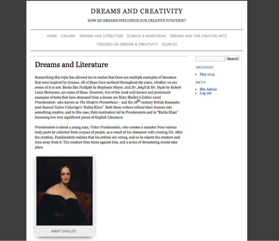 "Figure 9. Website by Riddwan Alam, Youlhuy Sung, Paula Volos, and Xian Zhong Zheng. ""Dreams and Literature."" Text of post reads: Researching this topic has allowed me to realize that there are multiple examples of literature that were inspired by dreams. All of these have surfaced throughout the years, whether we are aware of it or not. Books like Twilight by Stephenie Meyer, and Dr. Jekyll & Mr. Hyde by Robert Louis Stevenson, are some of these. However, two of the most well-known and prominent examples of texts that have stemmed from a dream are Mary Shelley's Gothic novelFrankenstein– also known as The Modern Prometheus – and the 18th century British Romantic poet Samuel Taylor Coleridge's ""Kubla Khan"". Both these writers refined their dreams into something creative, and in this case, their motivation led to Frankenstein and to ""Kubla Khan"" becoming two very significant pieces of English Literature. Frankenstein is about a young man, Victor Frankenstein, who creates a monster from various body parts he collected from corpses of people, as a result of his obsession with creating life. After the creation, Frankenstein realizes that his actions are wrong, and so he rejects the creature and runs away from it. The creature then turns against him, and a series of devastating events take place."