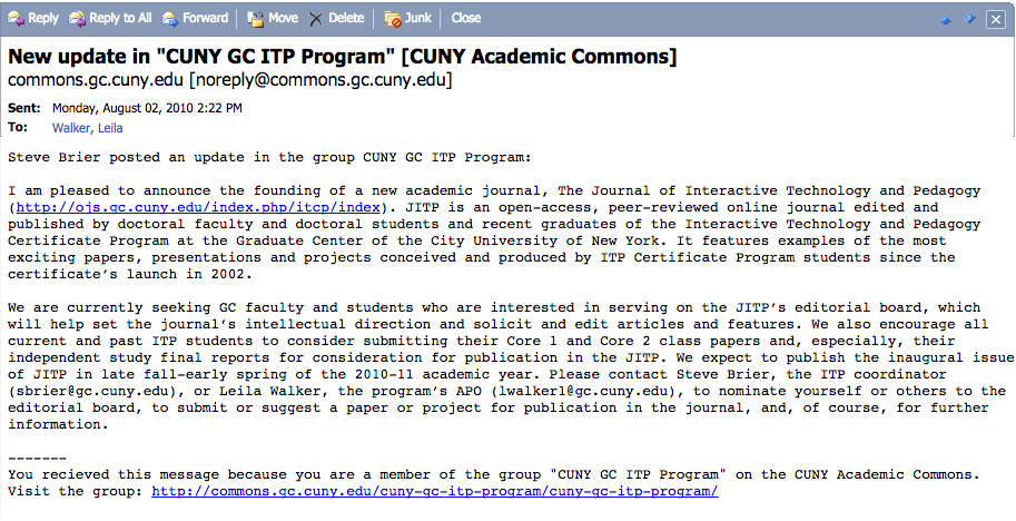 I am pleased to announce the founding of a new academic journal, The Journal of Interactive Technology and Pedagogy (http://ojs.gc.cuny.edu/index.php/itcp/index). JITP is an open-access, peer-reviewed online journal edited and published by doctoral faculty and doctoral students and recent graduates of the Interactive Technology and Pedagogy Certificate Program at the Graduate Center of the City University of New York. It features examples of the most exciting papers, presentations and projects conceived and produced by ITP Certificate Program students since the certificate's launch in 2002.  We are currently seeking GC faculty and students who are interested in serving on the JITP's editorial board, which will help set the journal's intellectual direction and solicit and edit articles and features. We also encourage all current and past ITP students to consider submitting their Core 1 and Core 2 class papers and, especially, their independent study final reports for consideration for publication in the JITP. We expect to publish the inaugural issue of JITP in late fall-early spring of the 2010-11 academic year. Please contact Steve Brier, the ITP coordinator (sbrier@gc.cuny.edu), or Leila Walker, the program's APO (lwalker1@gc.cuny.edu), to nominate yourself or others to the editorial board, to submit or suggest a paper or project for publication in the journal, and, of course, for further information.