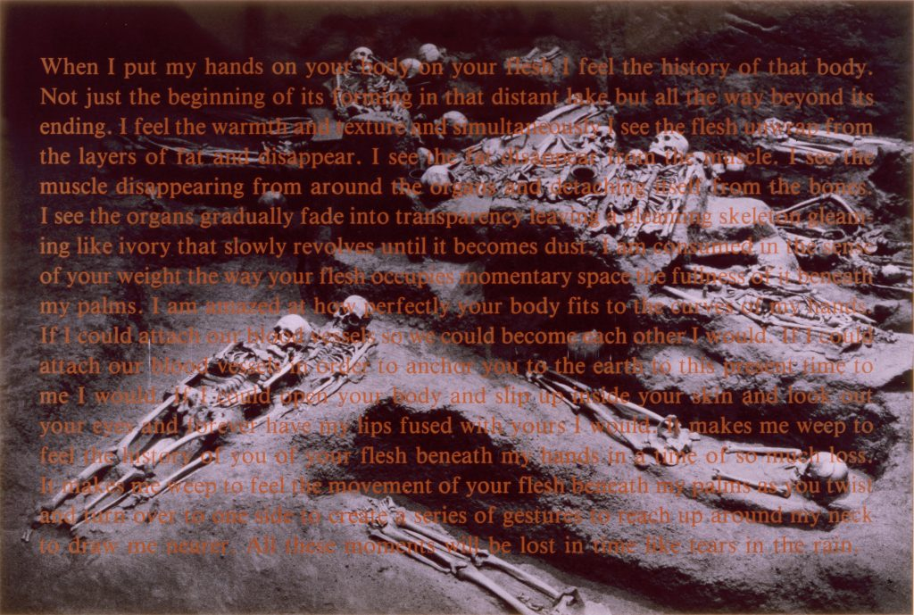 When I Put My Hands on Your Body is a photograph of exposed skeletons in a Native American burial ground with a silkscreen text layer on top of the image. The text reflects the artist's struggle with finding an honest and true connection in the world and realizing how precious life is during the AIDS crisis.