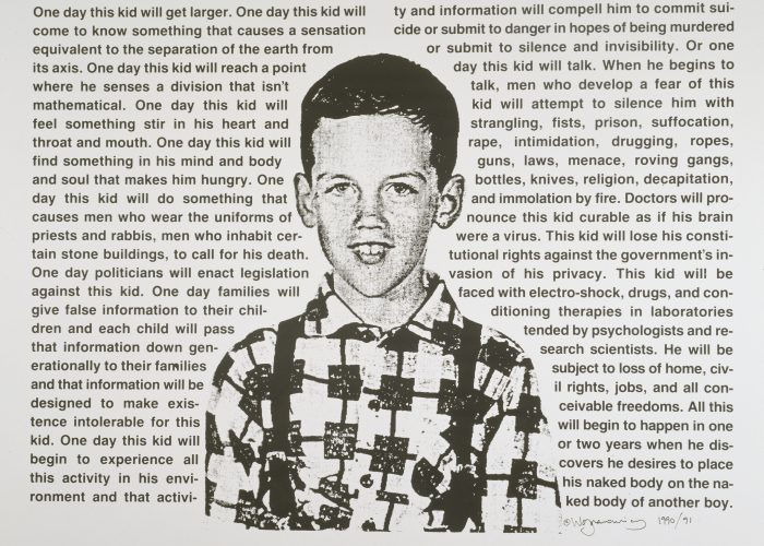 One Day This Kid… is an image of the artist as a young boy is surrounded by text. The prose is a moving and poignant description of the oblique feeling of difference he felt as an innocent child coming to terms with how the world perceives homosexuals and him. The feeling of otherness is quickly transformed into discrimination, fear, and violence.