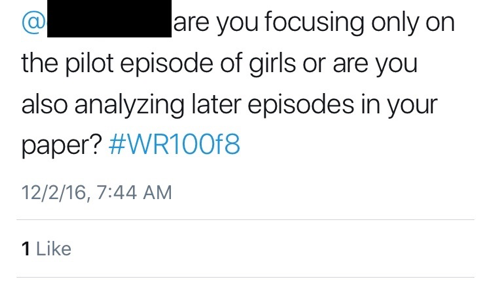 "Figure 12: This image depicts a student's tweet to another student, which reads, ""@[STUDENT NAME REDACTED] are you focusing only on the pilot episode of girls or are you also analyzing later episodes in your paper? #WR100f8."" The image shows that this tweet has received ""1 Like."""