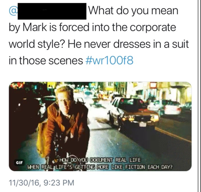 "Figure 13: This image depicts a student's tweet to another student, which reads, ""@[STUDENT NAME READCTED] What do you mean by Mark is forced into the corporate world style? He never dresses in a suit in those scenes #wr100f8."" The tweet includes an image from the film Rent, which depicts the character Mark riding his bike down a New York City street. He has red hair and glasses and is wearing a tan jacket and carrying a messenger bag. The image includes the text, ""How do you document real life when real life's getting more like fiction each day?"""