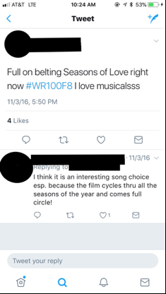 "Figure 3: This image depicts a screenshot of a student's tweet, which reads ""Full on belting Seasons of Love right now #WR100F8 I love musicalsss."" The image also shows that this tweet has received ""4 Likes."" It also includes another student's reply, which reads, ""I think it is an interesting song choice esp. because the film cycles thru all the seasons of the year and comes full circle!"" In this and all subsequent images, I have redacted the students' names, Twitter handles, and photos in order to protect their privacy."