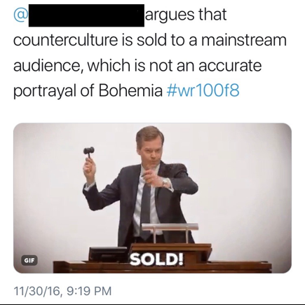 "Figure 11: This image depicts a student's tweet to another student, which reads, ""@[STUDENT NAME REDACTED] argues that counterculture is sold to a mainstream audience, which is not an accurate portrayal of Bohemia #wr100f8."" The tweet is accompanied by a GIF, which depicts a white man standing at a podium with a gavel. The GIF includes the text ""SOLD!"""
