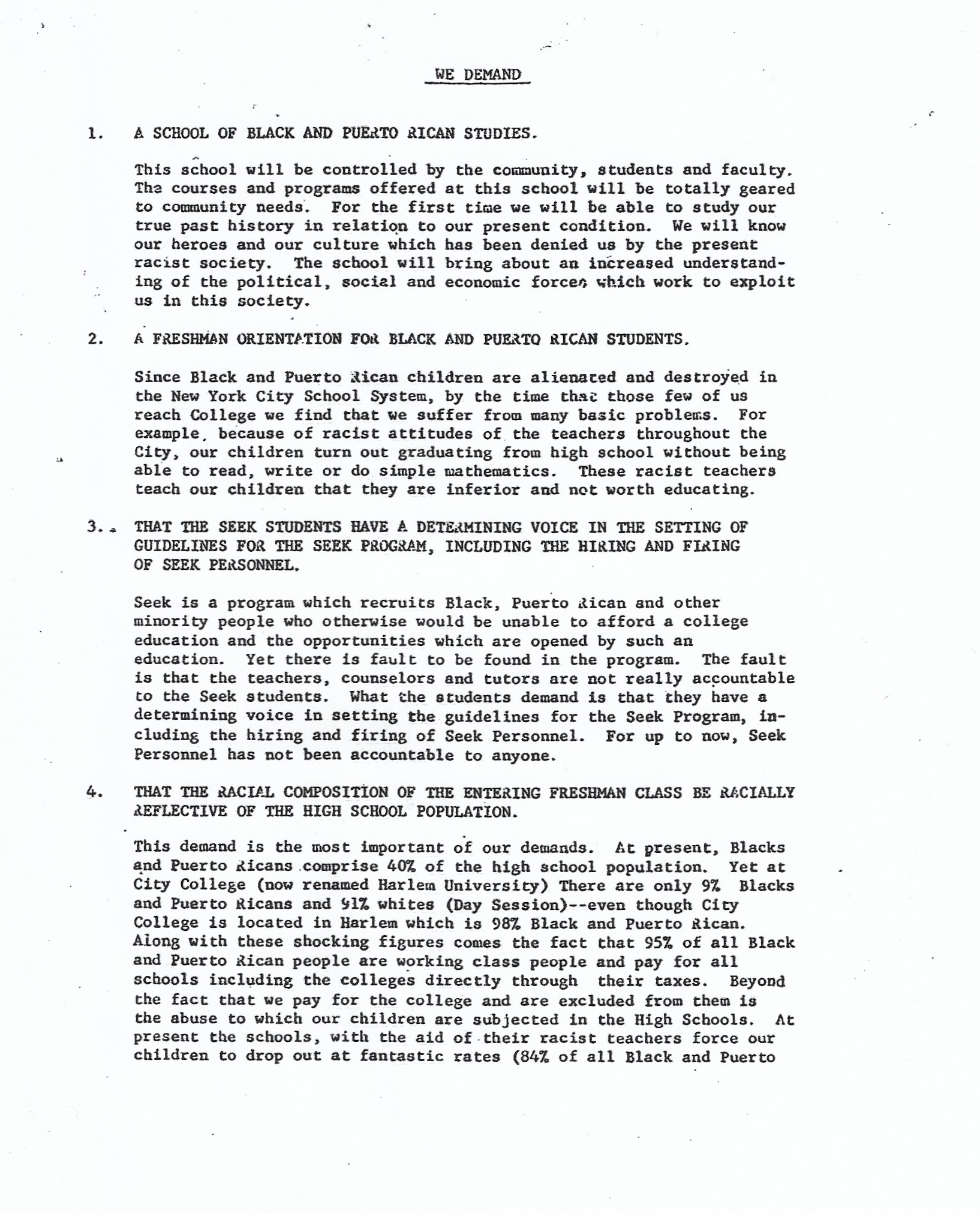 Typewritten list of demands and justifications. Demand 1: A School of Black and Puerto Rican Studies. Demand 2: A Freshman Orientation for Black and Puerto Rican Students. Demand 3: That the SEEK Students have a Determining Voice in the Setting of Guidelines for the SEEK Program, Including the Hiring and Firing of SEEK Personnel. Demand 4: That the Racial Composition of the Entering Freshman Class be Racially Reflective of the High School Population.
