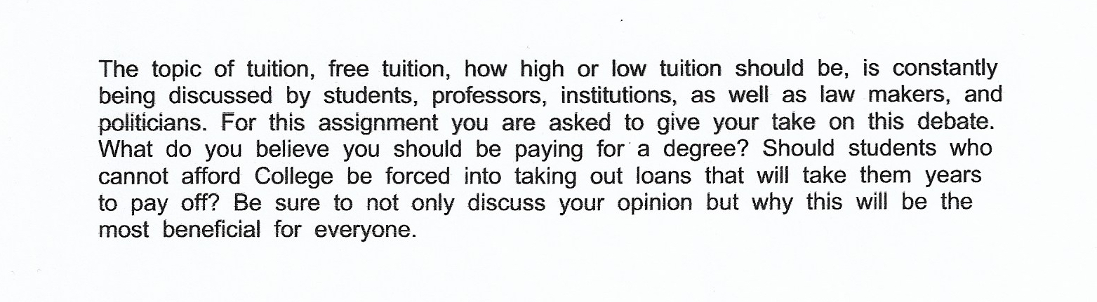 "Writing Prompt: ""The topic of tuition, free tuition, how high or low tuition should be, is constantly being discussed by students, professors, institutions, as well as law makers, and politicians. For this assignment you are asked to give your take on this debate. What do you believe you should be paying for a degree? Should students who cannot afford College be forced into taking out loans that will take them years to pay off? Be sure to not only discuss your opinion but why this will be most beneficial for everyone."""