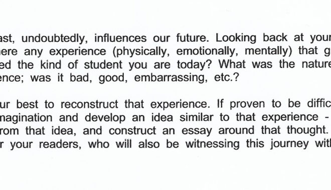 """Student writing prompt that reads: """"Our past, undoubtedly, influences our future. Looking back at your past, was there any experience (physically, emotionally, mentally) that greatly impacted the kind of student you are today? What was the nature of this experience; was it bad, good, embarrassing, etc.? Try your best to reconstruct that experience. If proven to be difficult, use your imagination and develop an idea similar to that experience - draw from that idea, and construct an essay around that thought. Paint a map for your readers, who will also be witnessing this journey with you."""""""