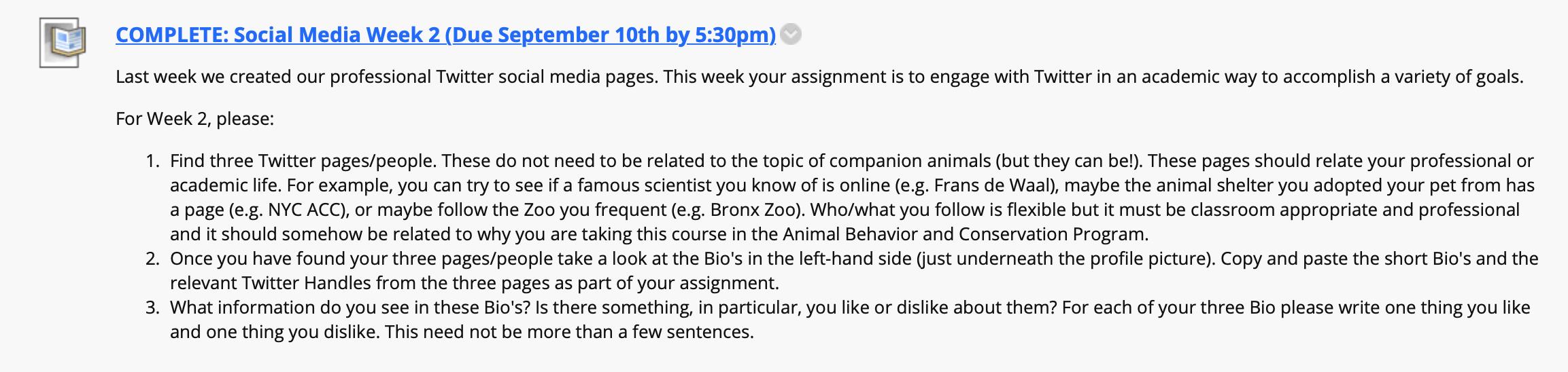An extended screenshot from a course website that reads: Last week we created our professional Twitter social media pages. This week your assignment is to engage with Twitter in an academic way to accomplish a variety of goals.  For Week 2, please:  Find three Twitter pages/people. These do not need to be related to the topic of companion animals (but they can be!). These pages should relate your professional or academic life. For example, you can try to see if a famous scientist you know of is online (e.g. Frans de Waal), maybe the animal shelter you adopted your pet from has a page (e.g. NYC ACC), or maybe follow the Zoo you frequent (e.g. Bronx Zoo). Who/what you follow is flexible but it must be classroom appropriate and professional and it should somehow be related to why you are taking this course in the Animal Behavior and Conservation Program. Once you have found your three pages/people take a look at the Bio's in the left-hand side (just underneath the profile picture). Copy and paste the short Bio's and the relevant Twitter Handles from the three pages as part of your assignment.