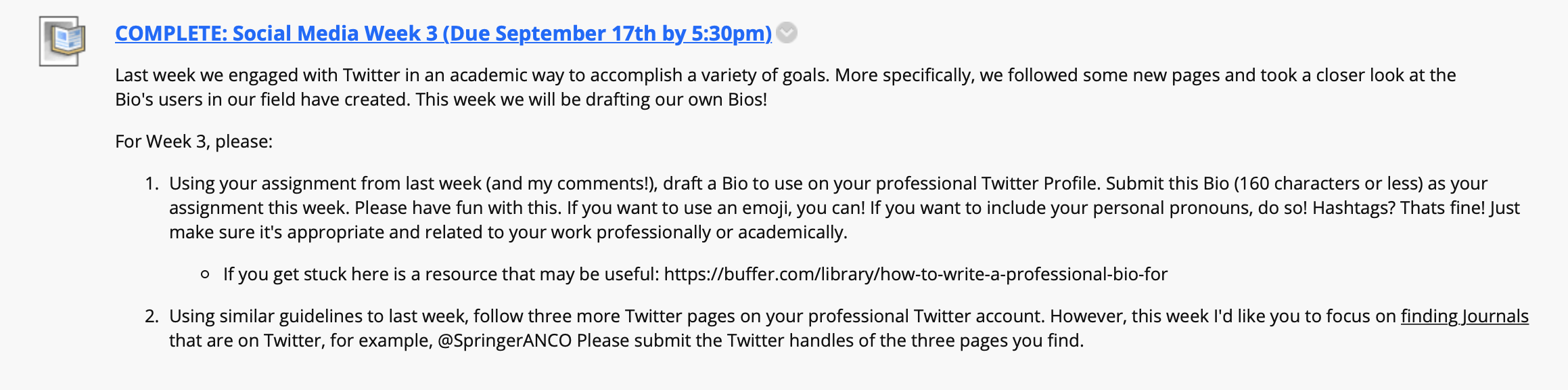 An extended screenshot from a course website that reads: Last week we engaged with Twitter in an academic way to accomplish a variety of goals. More specifically, we followed some new pages and took a closer look at the Bio's users in our field have created. This week we will be drafting our own Bios! For Week 3, please:  Using your assignment from last week (and my comments!), draft a Bio to use on your professional Twitter Profile. Submit this Bio (160 characters or less) as your assignment this week. Please have fun with this. If you want to use an emoji, you can! If you want to include your personal pronouns, do so! Hashtags? That's fine! Just make sure it's appropriate and related to your work professionally or academically.  If you get stuck here is a resource that may be useful: https://buffer.com/library/how-to-write-a-professional-bio-for