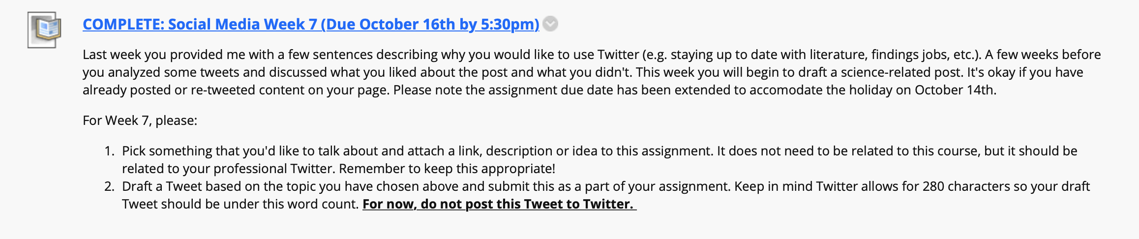 An extended screenshot from a course website that reads: Last week you provided me with a few sentences describing why you would like to use Twitter (e.g. staying up to date with literature, findings jobs, etc.). A few weeks before you analyzed some tweets and discussed what you liked about the post and what you didn't. This week you will begin to draft a science-related post. It's okay if you have already posted or re-tweeted content on your page. Please note the assignment due date has been extended to accommodate the holiday on October 14th.  For Week 7, please:  Pick something that you'd like to talk about and attach a link, description or idea to this assignment. It does not need to be related to this course, but it should be related to your professional Twitter. Remember to keep this appropriate! Draft a Tweet based on the topic you have chosen above and submit this as a part of your assignment. Keep in mind Twitter allows for 280 characters so your draft Tweet should be under this word count. For now, do not post this Tweet to Twitter.